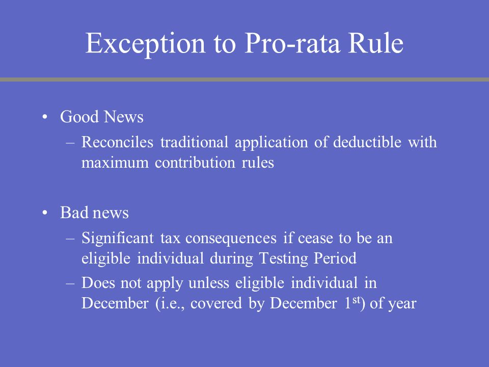 Exception to Pro-rata Rule Good News –Reconciles traditional application of deductible with maximum contribution rules Bad news –Significant tax conse