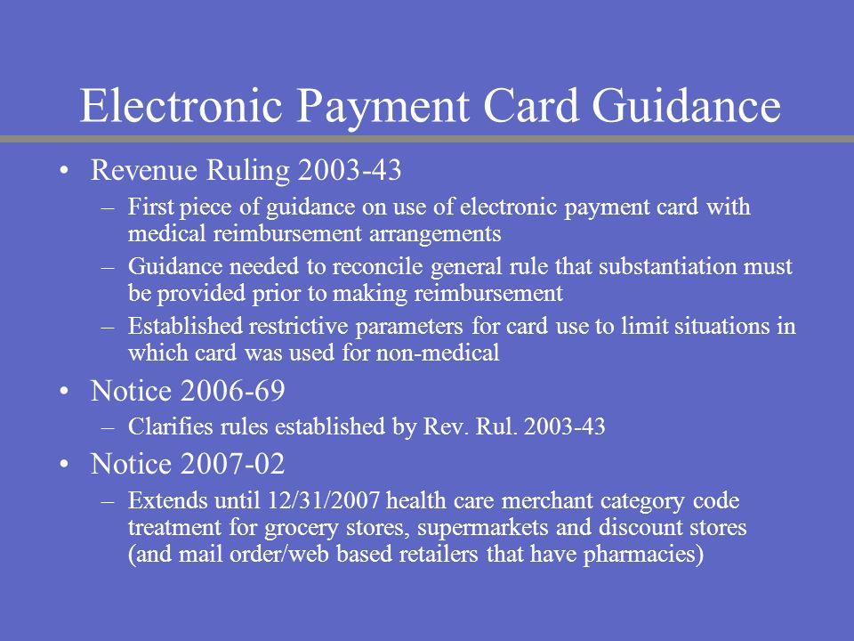 Revenue Ruling 2003-43 –First piece of guidance on use of electronic payment card with medical reimbursement arrangements –Guidance needed to reconcil