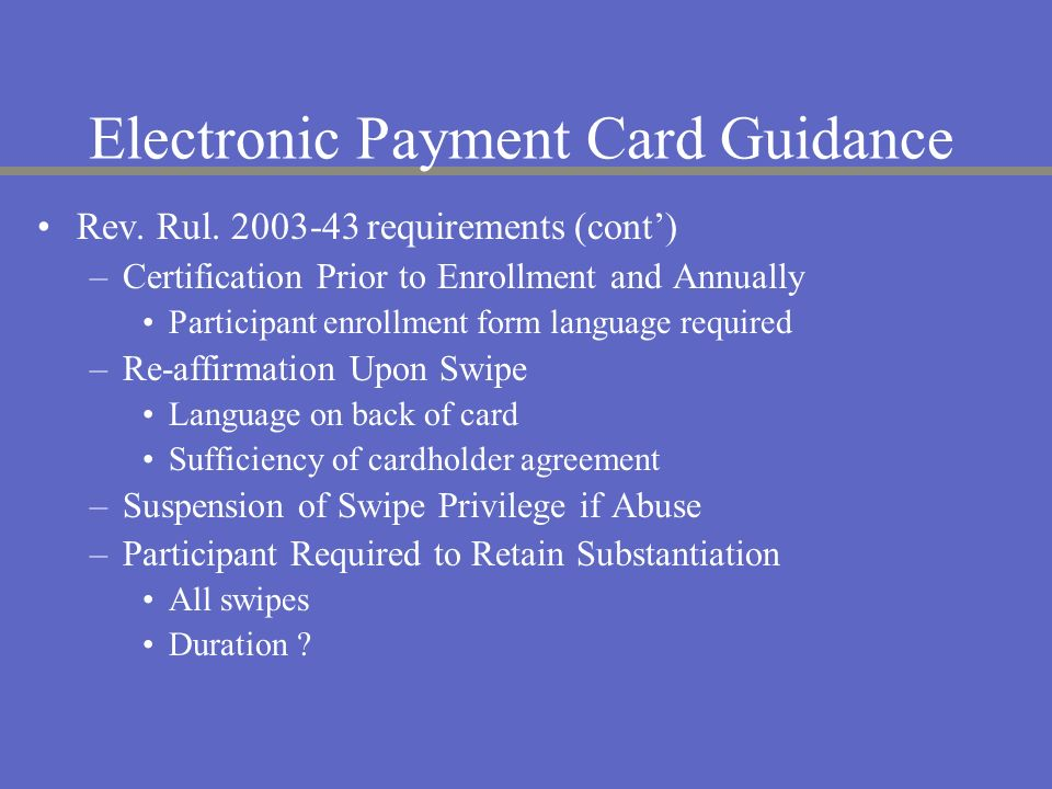 Electronic Payment Card Guidance Rev. Rul. 2003-43 requirements (cont) –Certification Prior to Enrollment and Annually Participant enrollment form lan