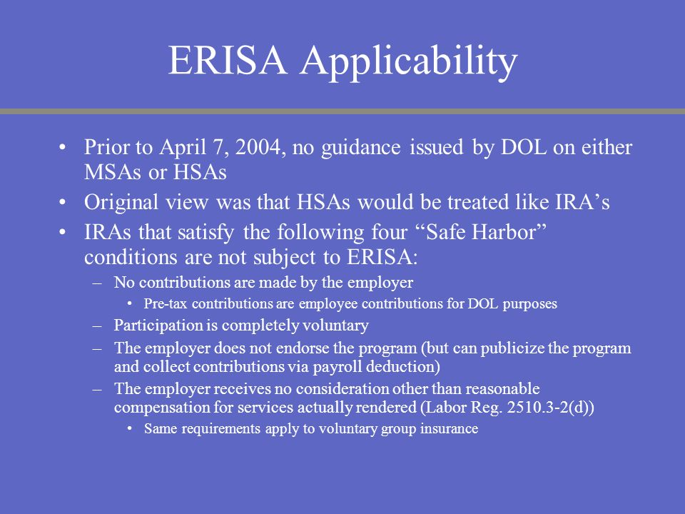ERISA Applicability Prior to April 7, 2004, no guidance issued by DOL on either MSAs or HSAs Original view was that HSAs would be treated like IRAs IR
