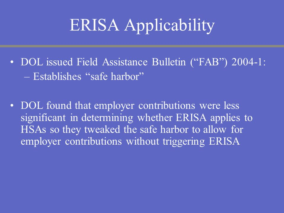 ERISA Applicability DOL issued Field Assistance Bulletin (FAB) 2004-1: –Establishes safe harbor DOL found that employer contributions were less signif