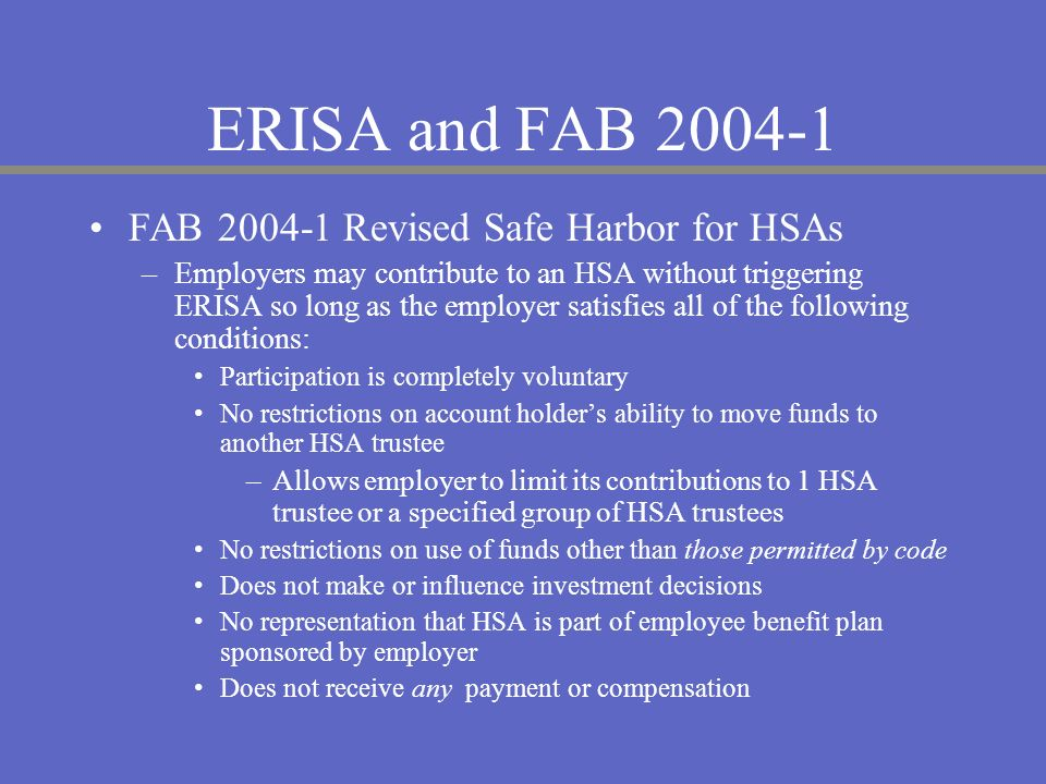ERISA and FAB 2004-1 FAB 2004-1 Revised Safe Harbor for HSAs –Employers may contribute to an HSA without triggering ERISA so long as the employer sati