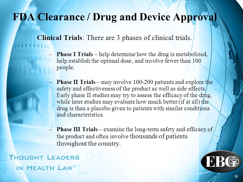 10 FDA Clearance / Drug and Device Approval Clinical Trials: There are 3 phases of clinical trials. –Phase I Trials – help determine how the drug is m