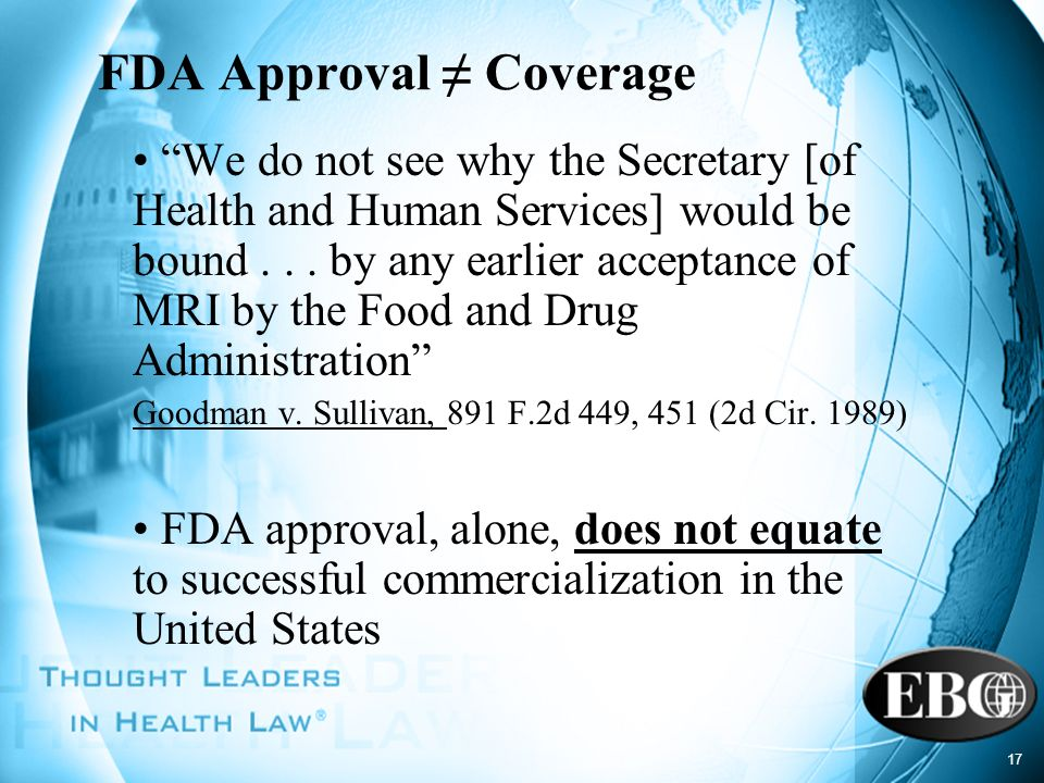 17 FDA Approval Coverage We do not see why the Secretary [of Health and Human Services] would be bound... by any earlier acceptance of MRI by the Food