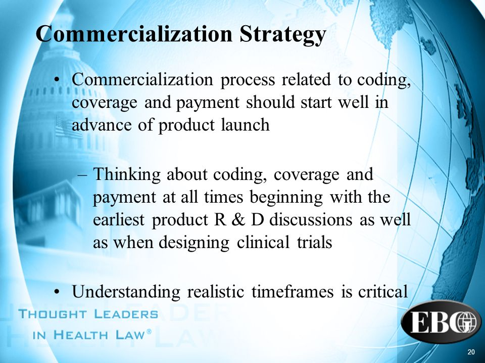 20 Commercialization Strategy Commercialization process related to coding, coverage and payment should start well in advance of product launch –Thinki