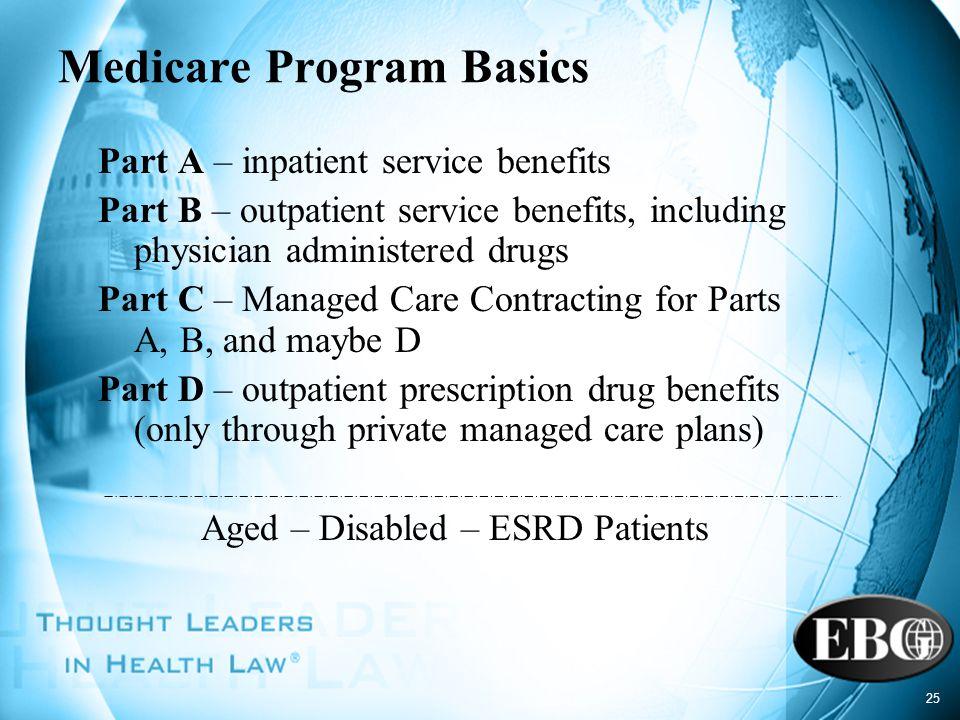 25 Medicare Program Basics Part A – inpatient service benefits Part B – outpatient service benefits, including physician administered drugs Part C – M