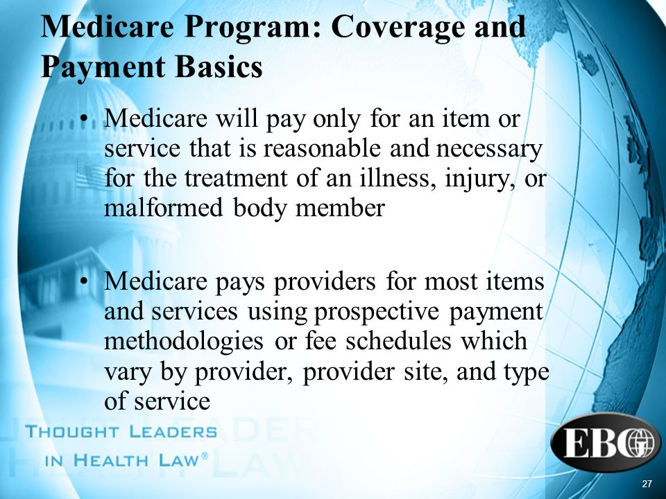 27 Medicare Program: Coverage and Payment Basics Medicare will pay only for an item or service that is reasonable and necessary for the treatment of a