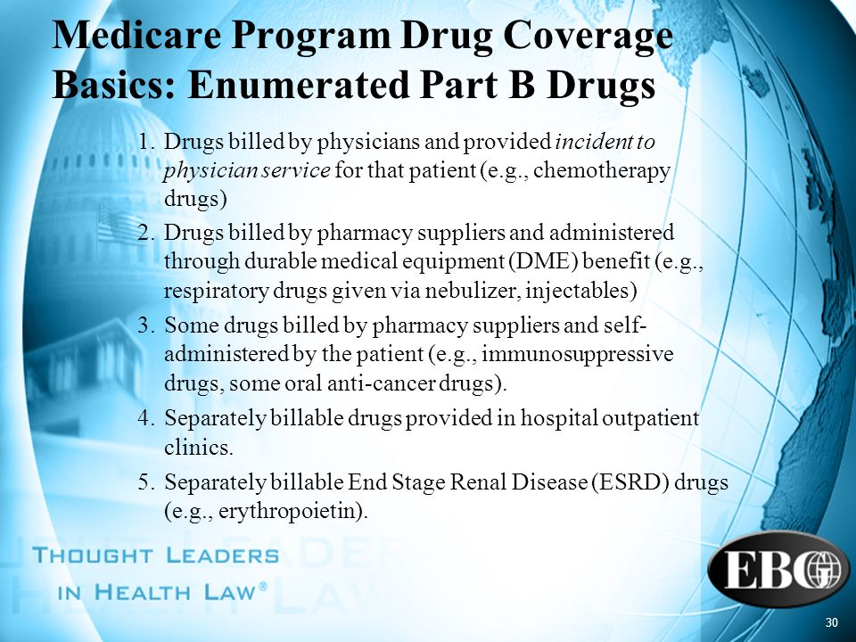 30 Medicare Program Drug Coverage Basics: Enumerated Part B Drugs 1.Drugs billed by physicians and provided incident to physician service for that pat