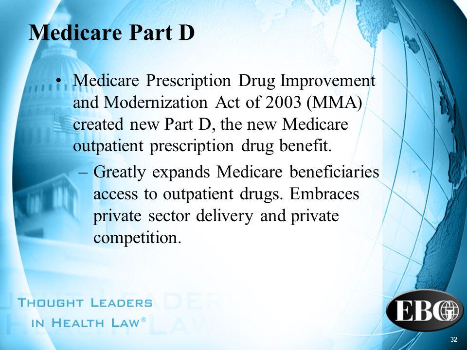 32 Medicare Part D Medicare Prescription Drug Improvement and Modernization Act of 2003 (MMA) created new Part D, the new Medicare outpatient prescrip