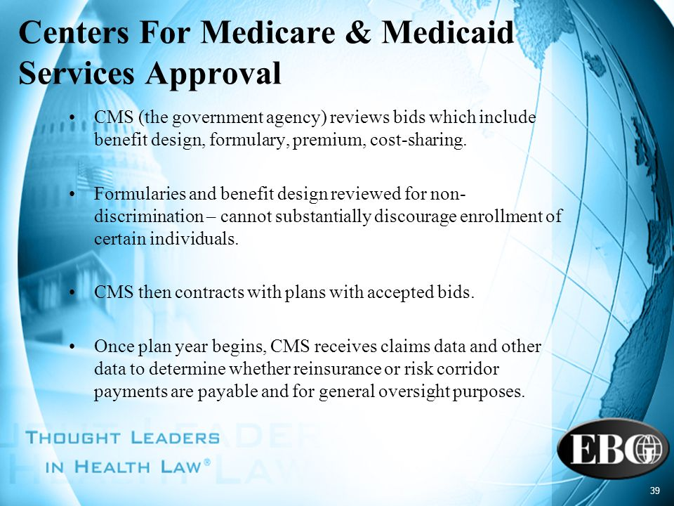 39 Centers For Medicare & Medicaid Services Approval CMS (the government agency) reviews bids which include benefit design, formulary, premium, cost-s