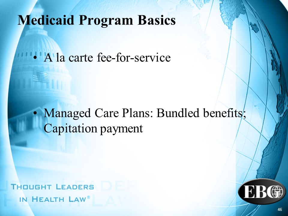 46 Medicaid Program Basics A la carte fee-for-service Managed Care Plans: Bundled benefits; Capitation payment