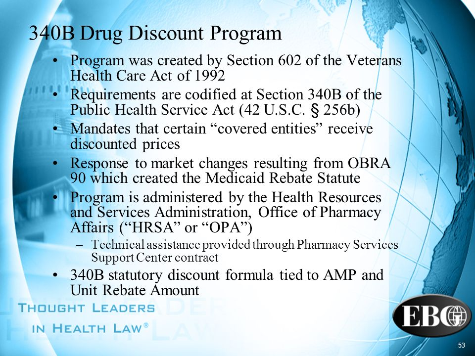 53 340B Drug Discount Program Program was created by Section 602 of the Veterans Health Care Act of 1992 Requirements are codified at Section 340B of