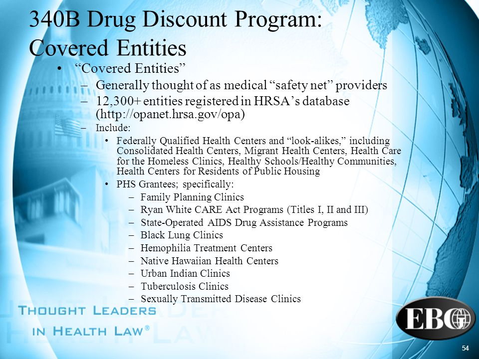 54 340B Drug Discount Program: Covered Entities Covered Entities –Generally thought of as medical safety net providers –12,300+ entities registered in