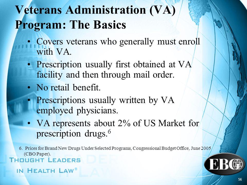 56 Veterans Administration (VA) Program: The Basics Covers veterans who generally must enroll with VA. Prescription usually first obtained at VA facil