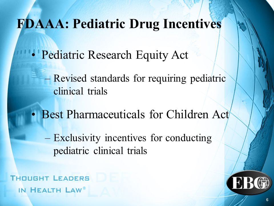6 FDAAA: Pediatric Drug Incentives Pediatric Research Equity Act –Revised standards for requiring pediatric clinical trials Best Pharmaceuticals for C