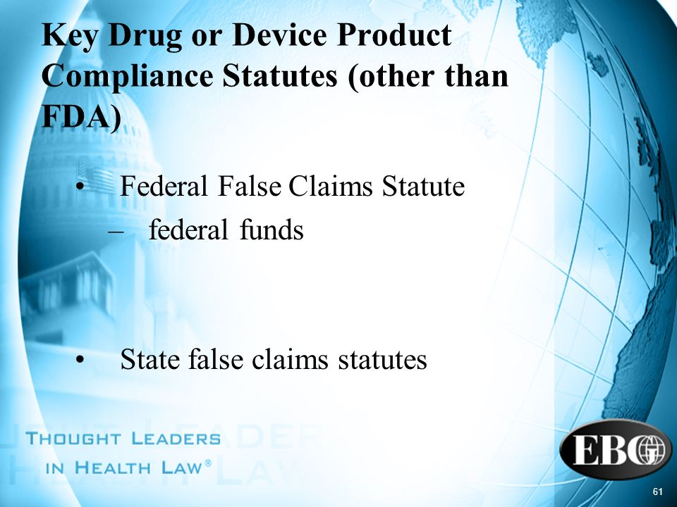 61 Key Drug or Device Product Compliance Statutes (other than FDA) Federal False Claims Statute –federal funds State false claims statutes