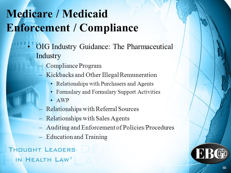 66 Medicare / Medicaid Enforcement / Compliance OIG Industry Guidance: The Pharmaceutical Industry –Compliance Program –Kickbacks and Other Illegal Re