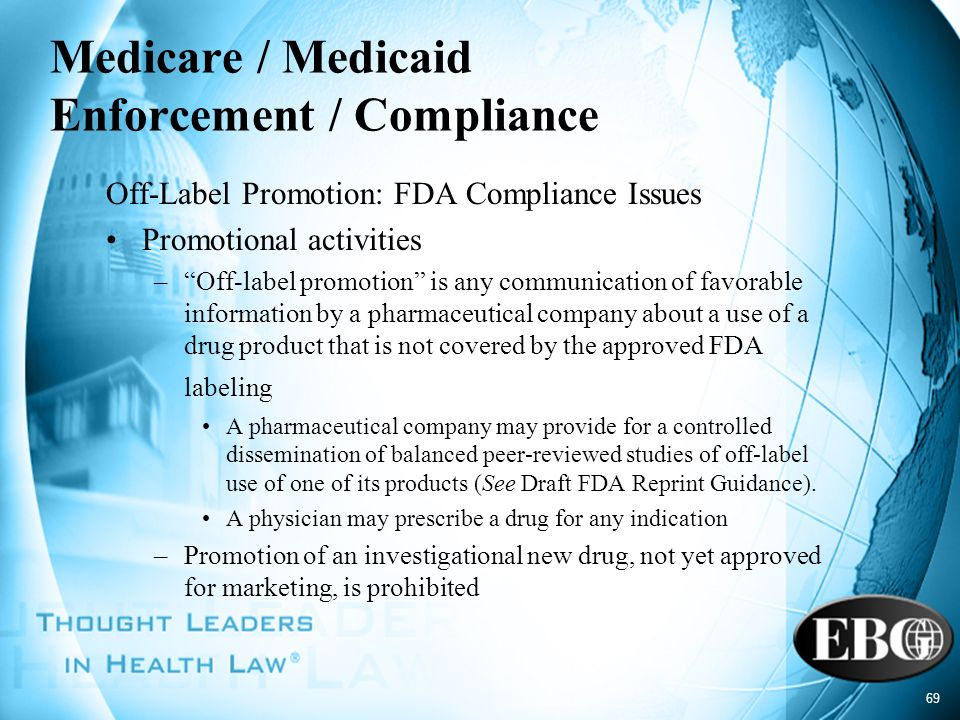 69 Medicare / Medicaid Enforcement / Compliance Off-Label Promotion: FDA Compliance Issues Promotional activities –Off-label promotion is any communic