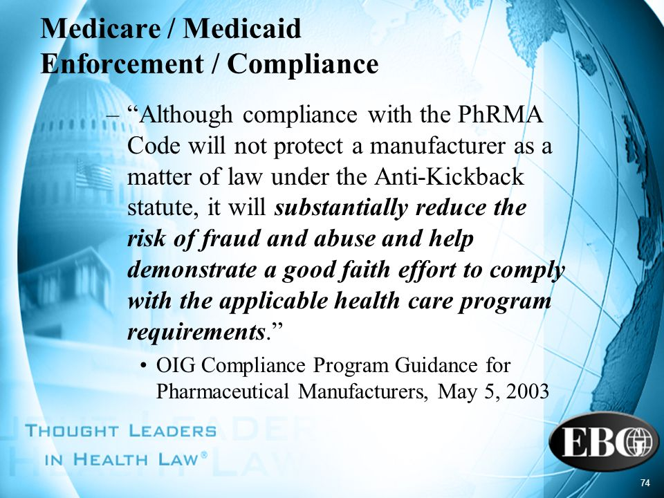 74 Medicare / Medicaid Enforcement / Compliance –Although compliance with the PhRMA Code will not protect a manufacturer as a matter of law under the