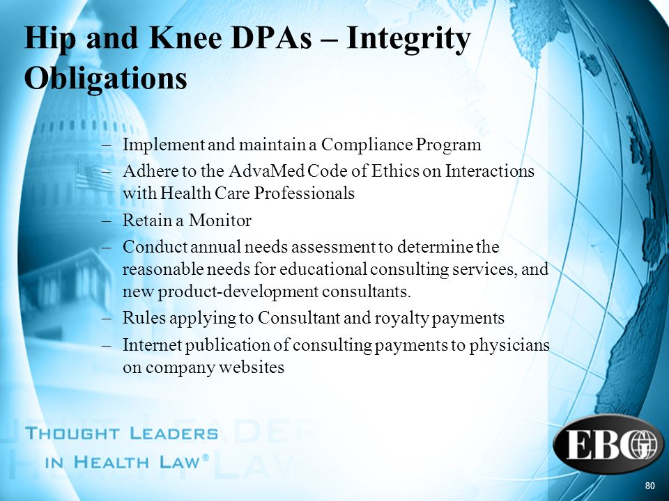 80 Hip and Knee DPAs – Integrity Obligations –Implement and maintain a Compliance Program –Adhere to the AdvaMed Code of Ethics on Interactions with H