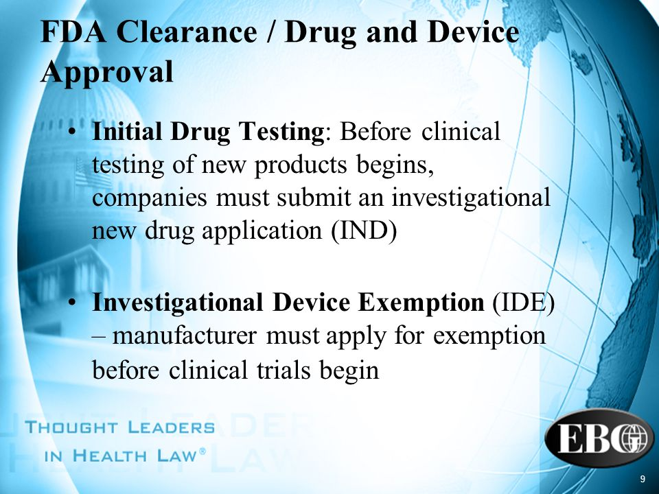 9 FDA Clearance / Drug and Device Approval Initial Drug Testing: Before clinical testing of new products begins, companies must submit an investigatio