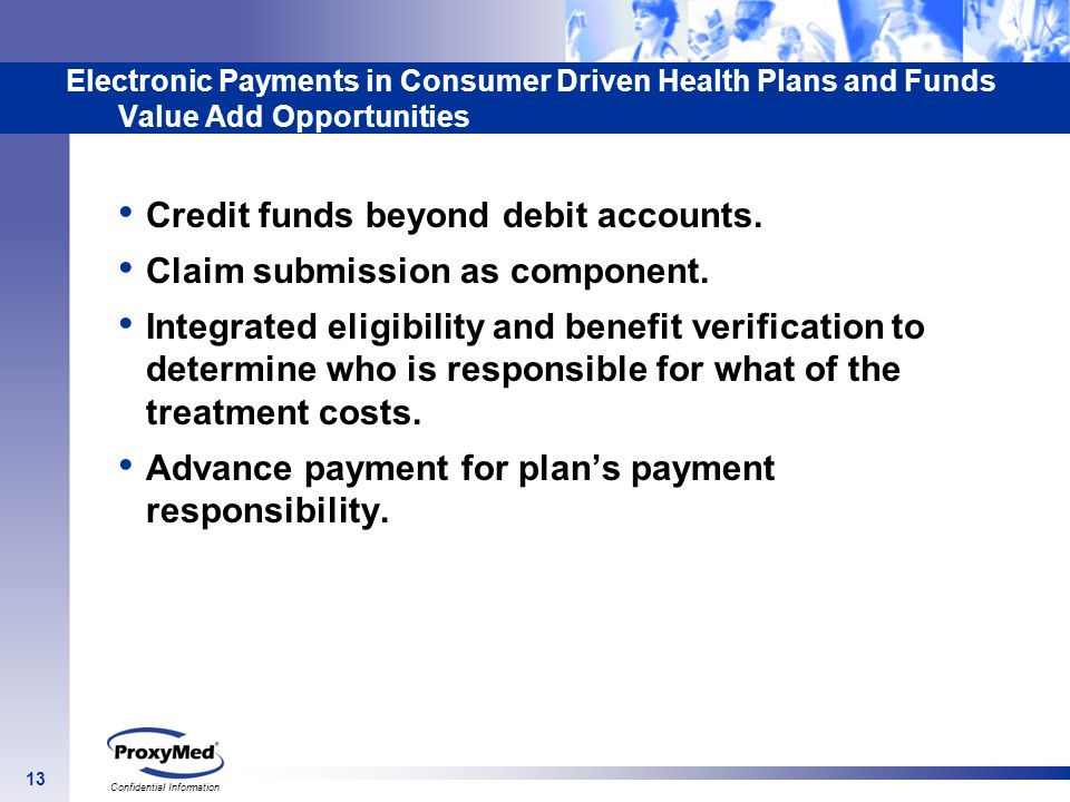 13 Confidential Information Electronic Payments in Consumer Driven Health Plans and Funds Value Add Opportunities Credit funds beyond debit accounts.