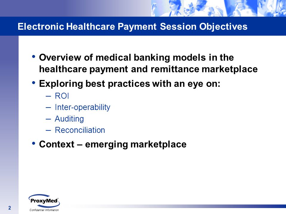 2 Confidential Information Electronic Healthcare Payment Session Objectives Overview of medical banking models in the healthcare payment and remittanc