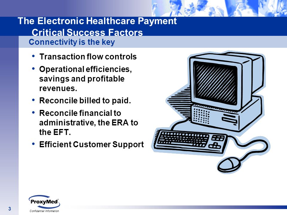 3 Confidential Information The Electronic Healthcare Payment Critical Success Factors Transaction flow controls Operational efficiencies, savings and