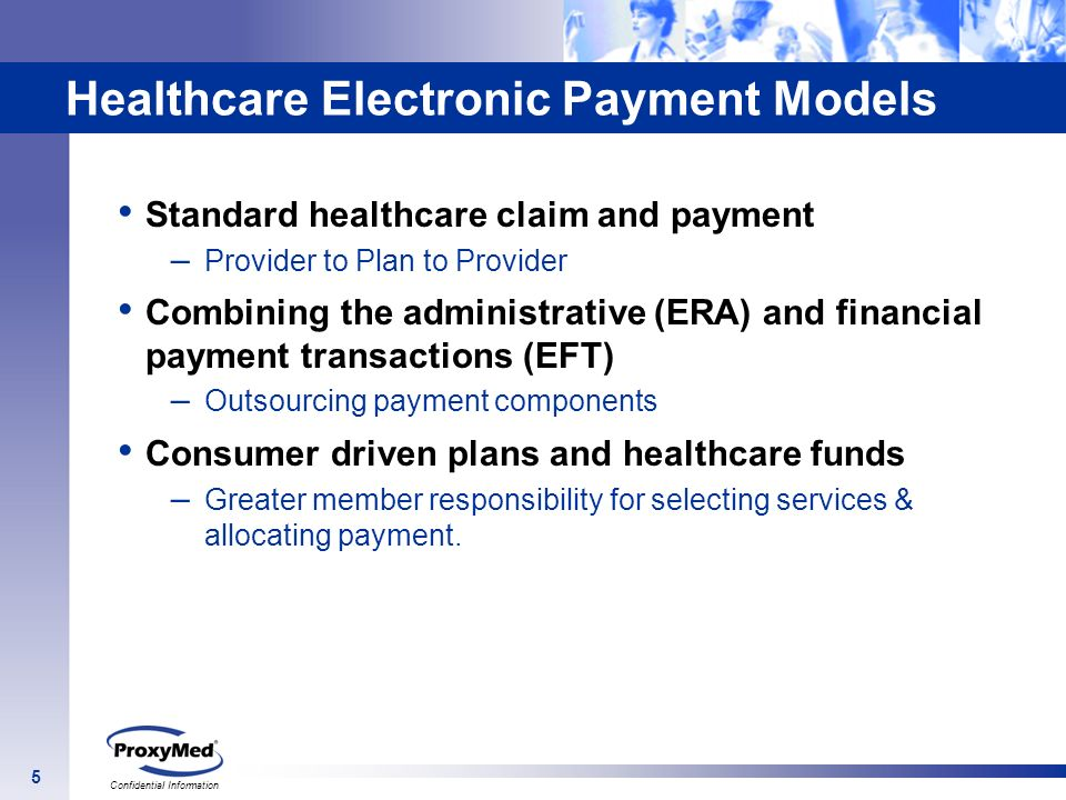 5 Confidential Information Healthcare Electronic Payment Models Standard healthcare claim and payment – Provider to Plan to Provider Combining the adm