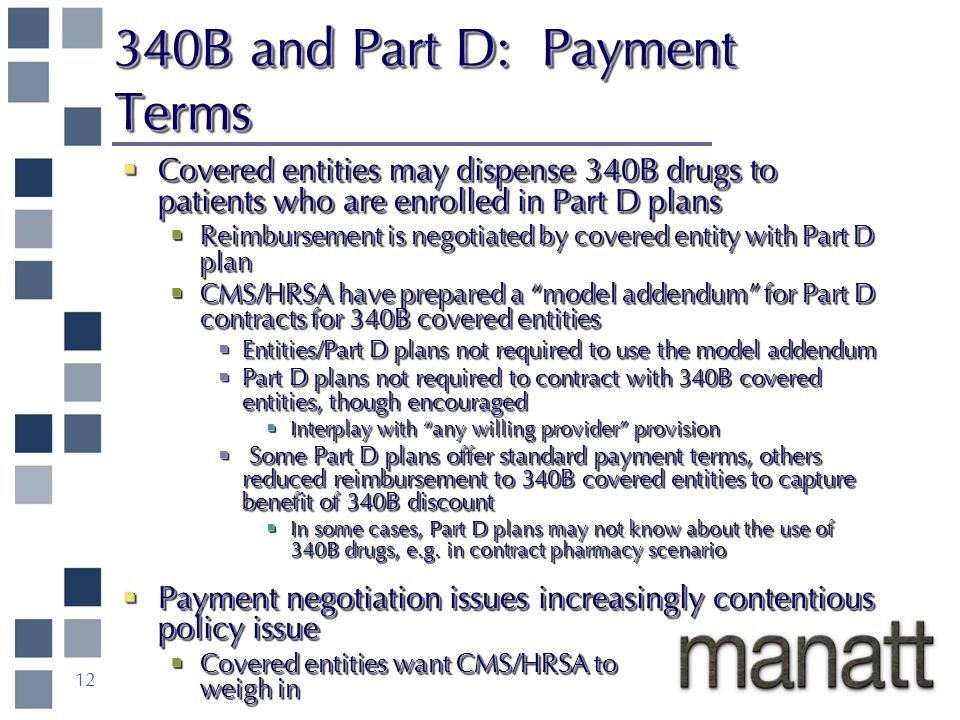 12 340B and Part D: Payment Terms Covered entities may dispense 340B drugs to patients who are enrolled in Part D plans Covered entities may dispense 340B drugs to patients who are enrolled in Part D plans Reimbursement is negotiated by covered entity with Part D plan Reimbursement is negotiated by covered entity with Part D plan CMS/HRSA have prepared a model addendum for Part D contracts for 340B covered entities CMS/HRSA have prepared a model addendum for Part D contracts for 340B covered entities Entities/Part D plans not required to use the model addendum Entities/Part D plans not required to use the model addendum Part D plans not required to contract with 340B covered entities, though encouraged Part D plans not required to contract with 340B covered entities, though encouraged Interplay with any willing provider provision Interplay with any willing provider provision Some Part D plans offer standard payment terms, others reduced reimbursement to 340B covered entities to capture benefit of 340B discount Some Part D plans offer standard payment terms, others reduced reimbursement to 340B covered entities to capture benefit of 340B discount In some cases, Part D plans may not know about the use of 340B drugs, e.g.