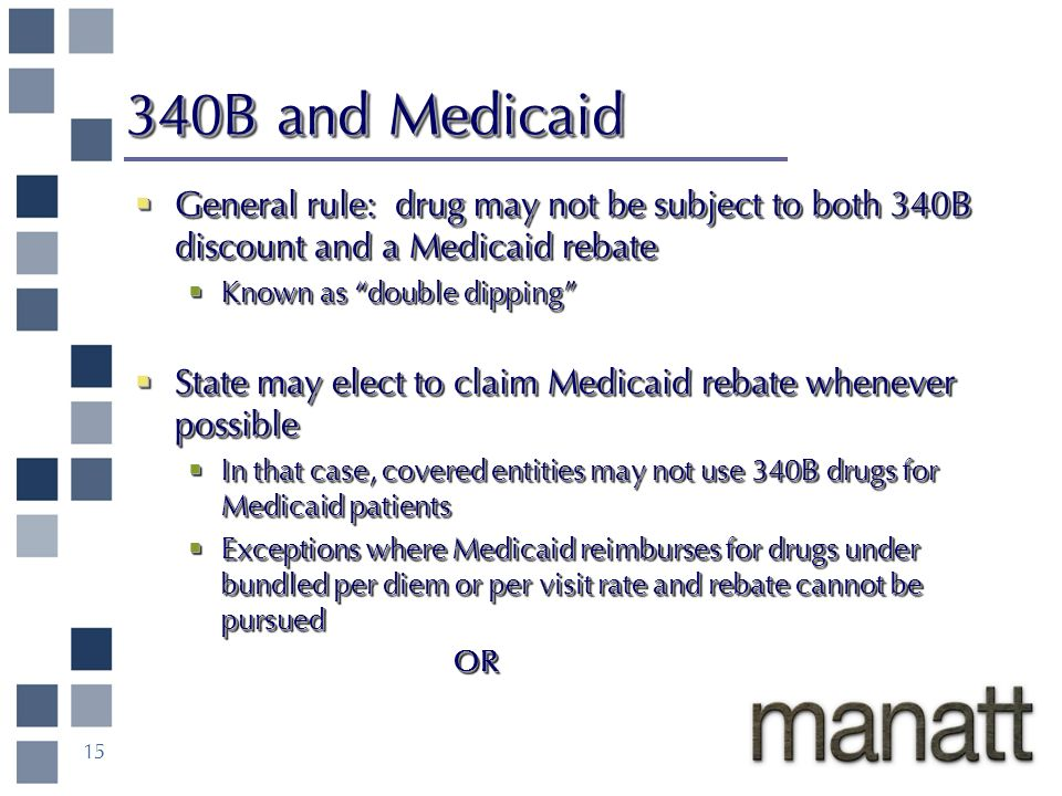 15 340B and Medicaid General rule: drug may not be subject to both 340B discount and a Medicaid rebate General rule: drug may not be subject to both 340B discount and a Medicaid rebate Known as double dipping Known as double dipping State may elect to claim Medicaid rebate whenever possible State may elect to claim Medicaid rebate whenever possible In that case, covered entities may not use 340B drugs for Medicaid patients In that case, covered entities may not use 340B drugs for Medicaid patients Exceptions where Medicaid reimburses for drugs under bundled per diem or per visit rate and rebate cannot be pursued Exceptions where Medicaid reimburses for drugs under bundled per diem or per visit rate and rebate cannot be pursuedOR General rule: drug may not be subject to both 340B discount and a Medicaid rebate Known as double dipping State may elect to claim Medicaid rebate whenever possible In that case, covered entities may not use 340B drugs for Medicaid patients Exceptions where Medicaid reimburses for drugs under bundled per diem or per visit rate and rebate cannot be pursued OR