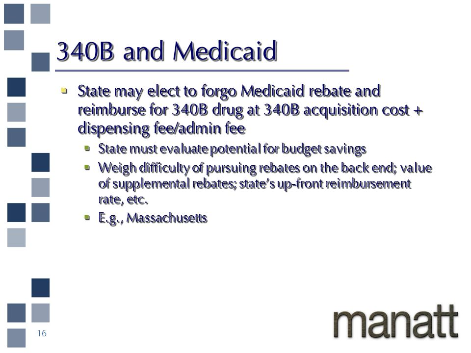 16 340B and Medicaid State may elect to forgo Medicaid rebate and reimburse for 340B drug at 340B acquisition cost + dispensing fee/admin fee State may elect to forgo Medicaid rebate and reimburse for 340B drug at 340B acquisition cost + dispensing fee/admin fee State must evaluate potential for budget savings State must evaluate potential for budget savings Weigh difficulty of pursuing rebates on the back end; value of supplemental rebates; states up-front reimbursement rate, etc.