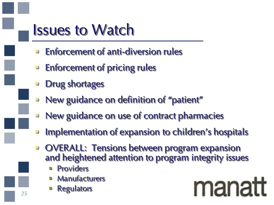 25 Issues to Watch Enforcement of anti-diversion rules Enforcement of anti-diversion rules Enforcement of pricing rules Enforcement of pricing rules Drug shortages Drug shortages New guidance on definition of patient New guidance on definition of patient New guidance on use of contract pharmacies New guidance on use of contract pharmacies Implementation of expansion to childrens hospitals Implementation of expansion to childrens hospitals OVERALL: Tensions between program expansion and heightened attention to program integrity issues OVERALL: Tensions between program expansion and heightened attention to program integrity issues Providers Providers Manufacturers Manufacturers Regulators Regulators Enforcement of anti-diversion rules Enforcement of anti-diversion rules Enforcement of pricing rules Enforcement of pricing rules Drug shortages Drug shortages New guidance on definition of patient New guidance on definition of patient New guidance on use of contract pharmacies New guidance on use of contract pharmacies Implementation of expansion to childrens hospitals Implementation of expansion to childrens hospitals OVERALL: Tensions between program expansion and heightened attention to program integrity issues OVERALL: Tensions between program expansion and heightened attention to program integrity issues Providers Providers Manufacturers Manufacturers Regulators Regulators