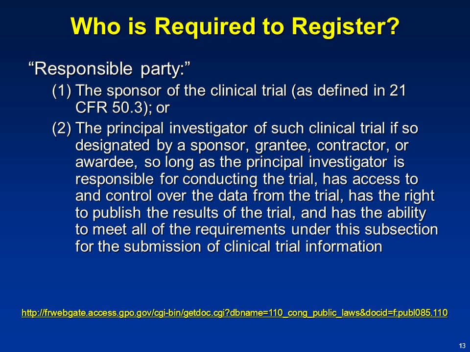 13 Who is Required to Register? Responsible party: (1)The sponsor of the clinical trial (as defined in 21 CFR 50.3); or (2)The principal investigator