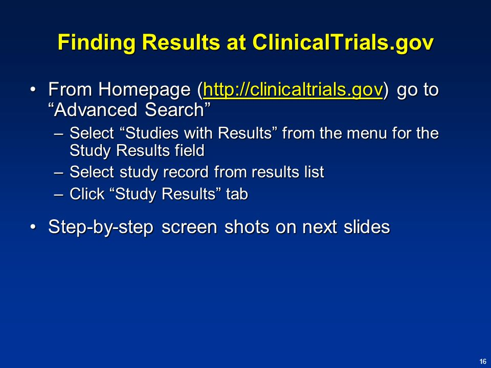 16 Finding Results at ClinicalTrials.gov From Homepage (http://clinicaltrials.gov) go to Advanced SearchFrom Homepage (http://clinicaltrials.gov) go t