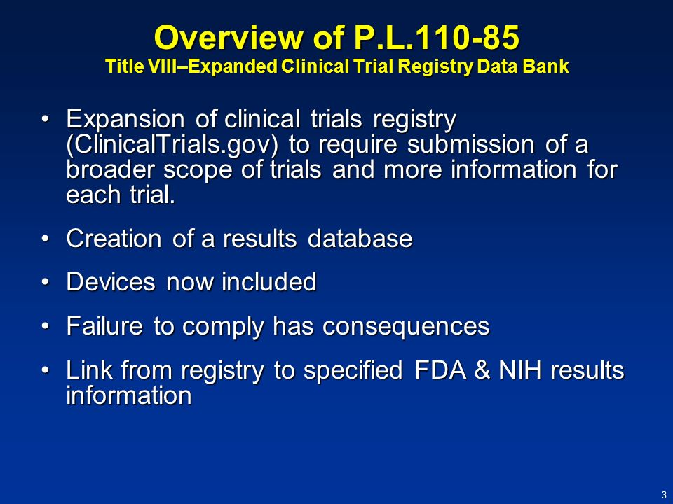 3 Overview of P.L.110-85 Title VIII–Expanded Clinical Trial Registry Data Bank Expansion of clinical trials registry (ClinicalTrials.gov) to require s