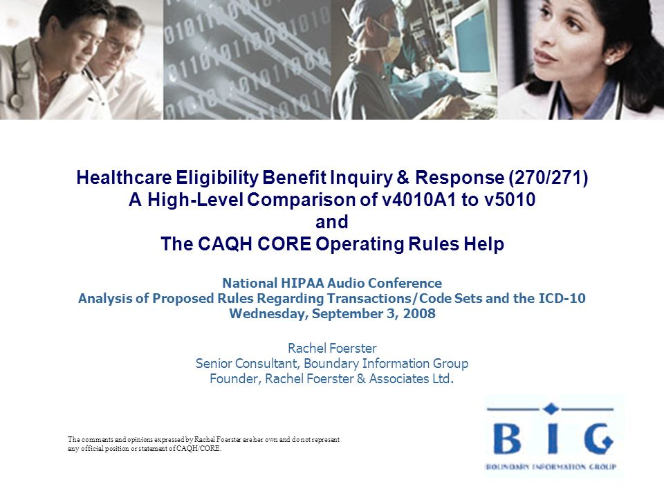 Healthcare Eligibility Benefit Inquiry & Response (270/271) A High-Level Comparison of v4010A1 to v5010 and The CAQH CORE Operating Rules Help National HIPAA Audio Conference Analysis of Proposed Rules Regarding Transactions/Code Sets and the ICD-10 Wednesday, September 3, 2008 Rachel Foerster Senior Consultant, Boundary Information Group Founder, Rachel Foerster & Associates Ltd.