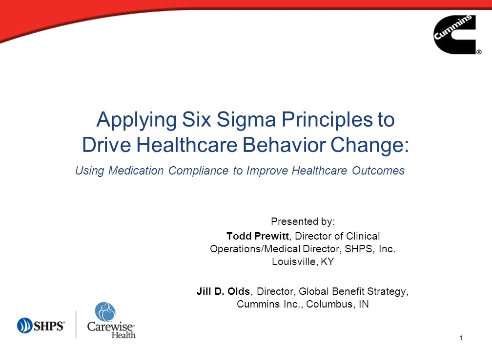 1 Applying Six Sigma Principles to Drive Healthcare Behavior Change: Presented by: Todd Prewitt, Director of Clinical Operations/Medical Director, SHP