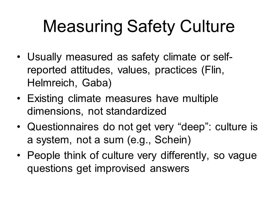Measuring Safety Culture Usually measured as safety climate or self- reported attitudes, values, practices (Flin, Helmreich, Gaba) Existing climate measures have multiple dimensions, not standardized Questionnaires do not get very deep: culture is a system, not a sum (e.g., Schein) People think of culture very differently, so vague questions get improvised answers