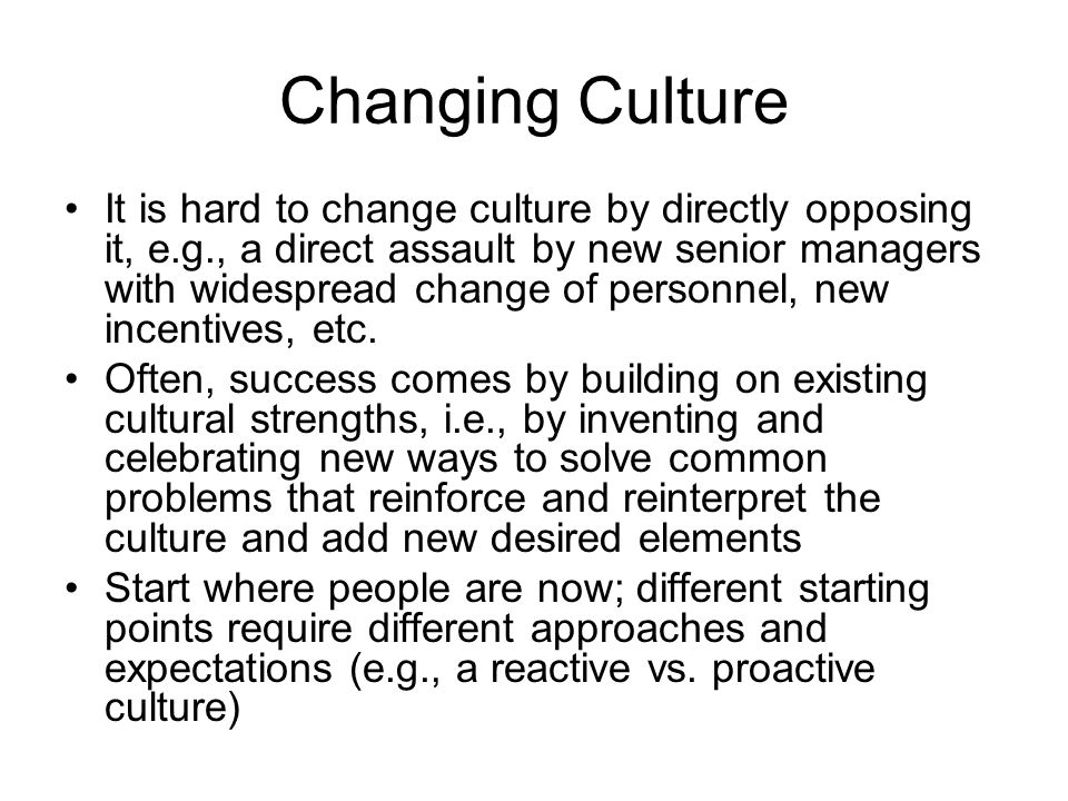 Changing Culture It is hard to change culture by directly opposing it, e.g., a direct assault by new senior managers with widespread change of personnel, new incentives, etc.