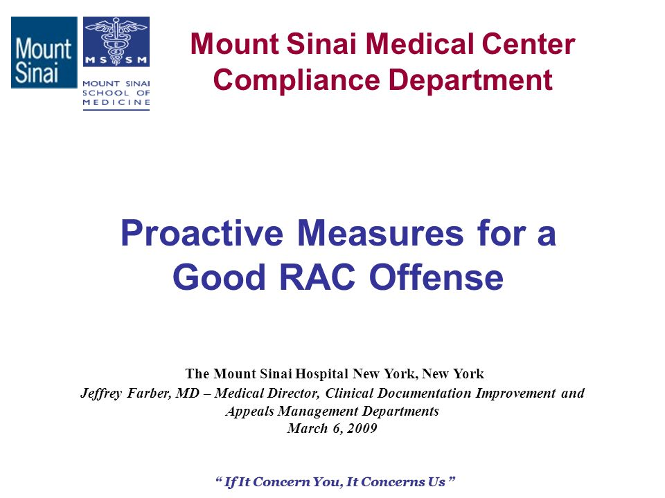1 Mount Sinai Medical Center Compliance Department If It Concern You, It Concerns Us Proactive Measures for a Good RAC Offense The Mount Sinai Hospital New York, New York Jeffrey Farber, MD – Medical Director, Clinical Documentation Improvement and Appeals Management Departments March 6, 2009