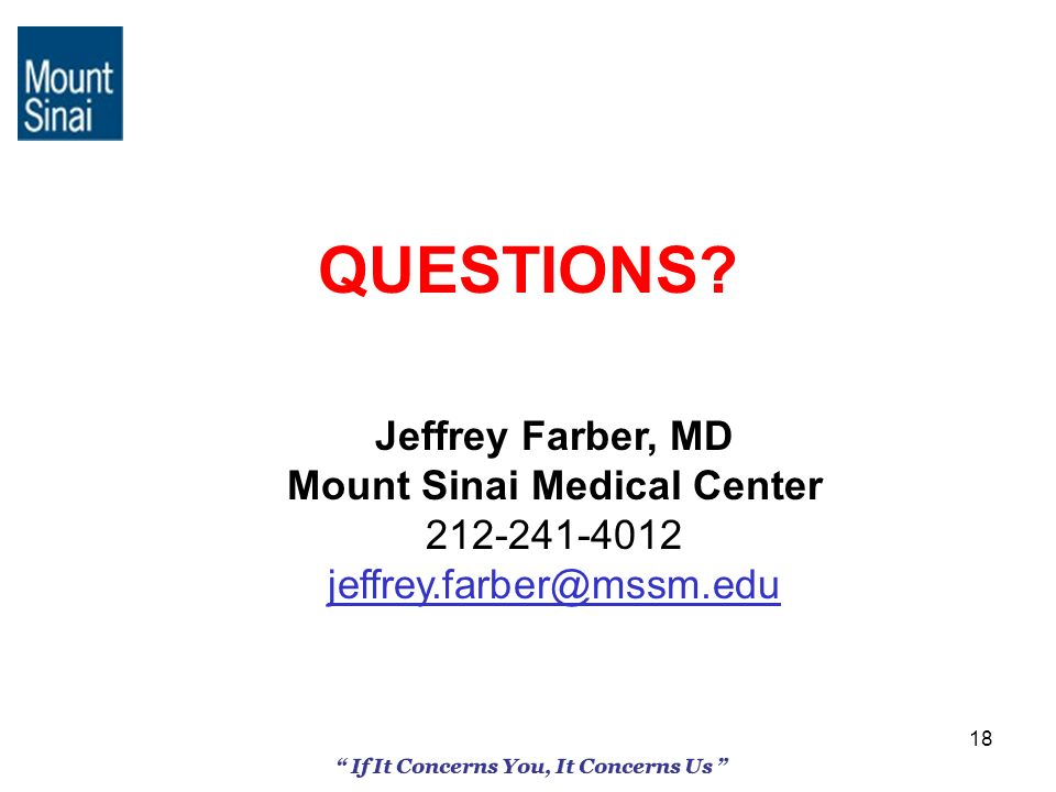 18 If It Concerns You, It Concerns Us QUESTIONS? Jeffrey Farber, MD Mount Sinai Medical Center 212-241-4012 jeffrey.farber@mssm.edu