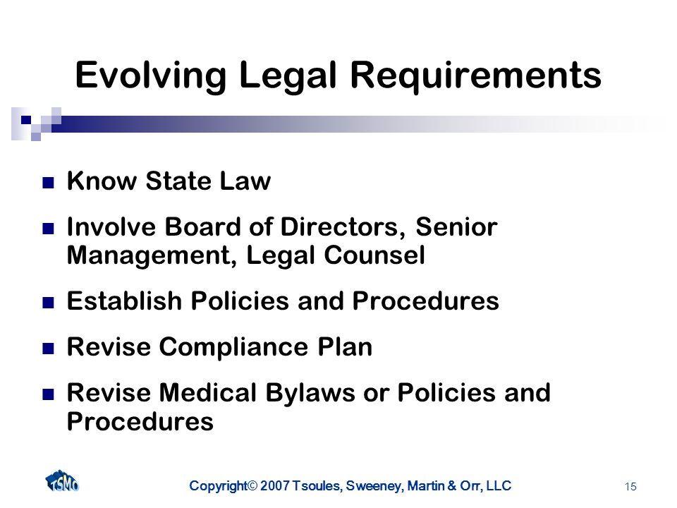 Copyright © 2007 Tsoules, Sweeney, Martin & Orr, LLC 15 Evolving Legal Requirements Know State Law Involve Board of Directors, Senior Management, Legal Counsel Establish Policies and Procedures Revise Compliance Plan Revise Medical Bylaws or Policies and Procedures