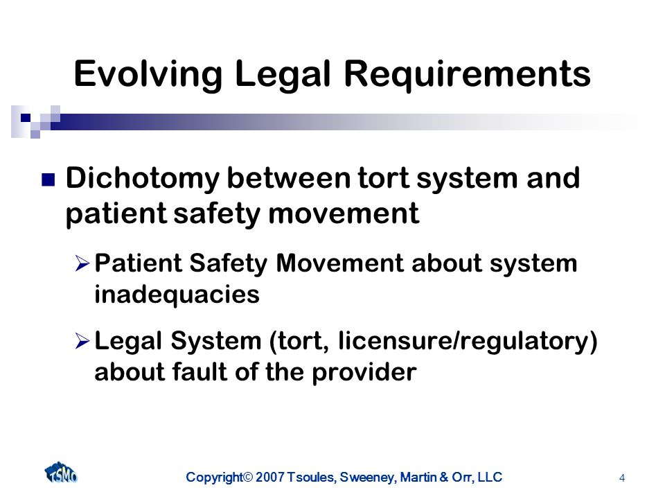 Copyright © 2007 Tsoules, Sweeney, Martin & Orr, LLC 4 Evolving Legal Requirements Dichotomy between tort system and patient safety movement Patient Safety Movement about system inadequacies Legal System (tort, licensure/regulatory) about fault of the provider