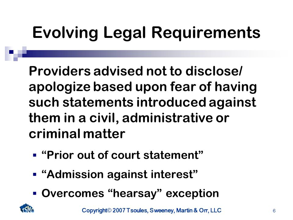 Copyright © 2007 Tsoules, Sweeney, Martin & Orr, LLC 6 Evolving Legal Requirements Providers advised not to disclose/ apologize based upon fear of having such statements introduced against them in a civil, administrative or criminal matter Prior out of court statement Admission against interest Overcomes hearsay exception
