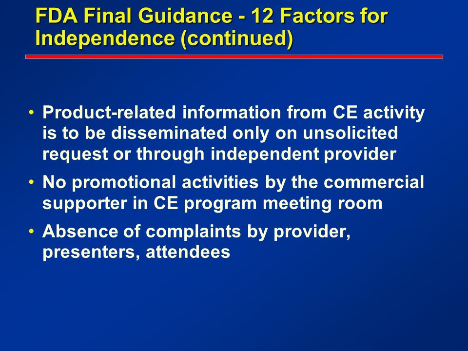 FDA Final Guidance - 12 Factors for Independence (continued) Product-related information from CE activity is to be disseminated only on unsolicited re