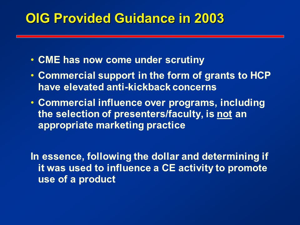OIG Provided Guidance in 2003 CME has now come under scrutiny Commercial support in the form of grants to HCP have elevated anti-kickback concerns Com