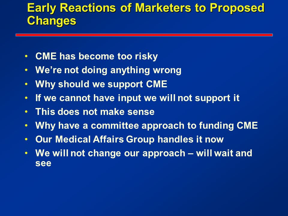 Early Reactions of Marketers to Proposed Changes CME has become too risky Were not doing anything wrong Why should we support CME If we cannot have in