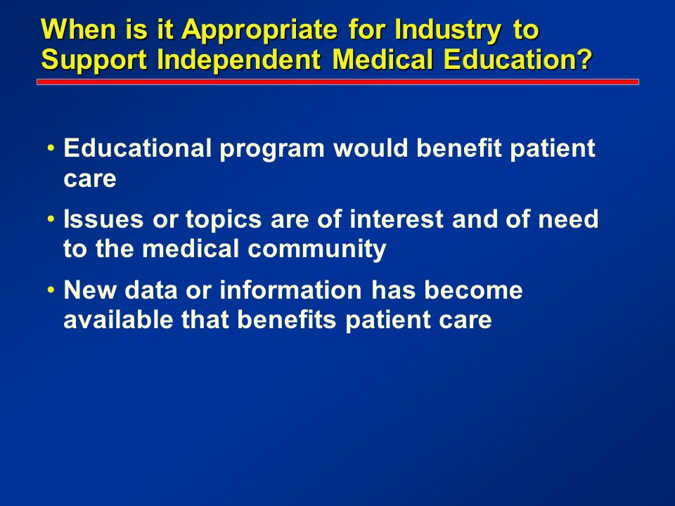 When is it Appropriate for Industry to Support Independent Medical Education? Educational program would benefit patient care Issues or topics are of i