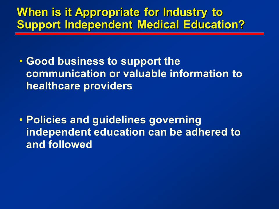 When is it Appropriate for Industry to Support Independent Medical Education? Good business to support the communication or valuable information to he